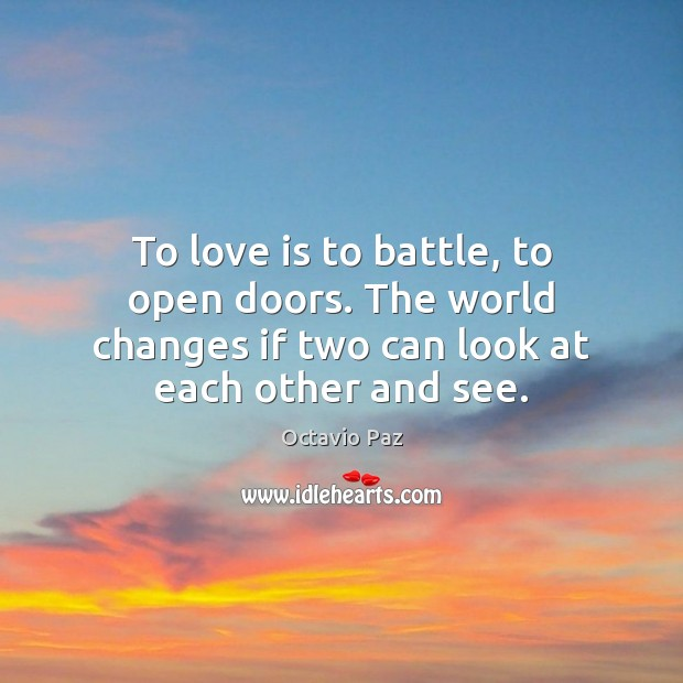 To love is to battle, to open doors. The world changes if Octavio Paz Picture Quote