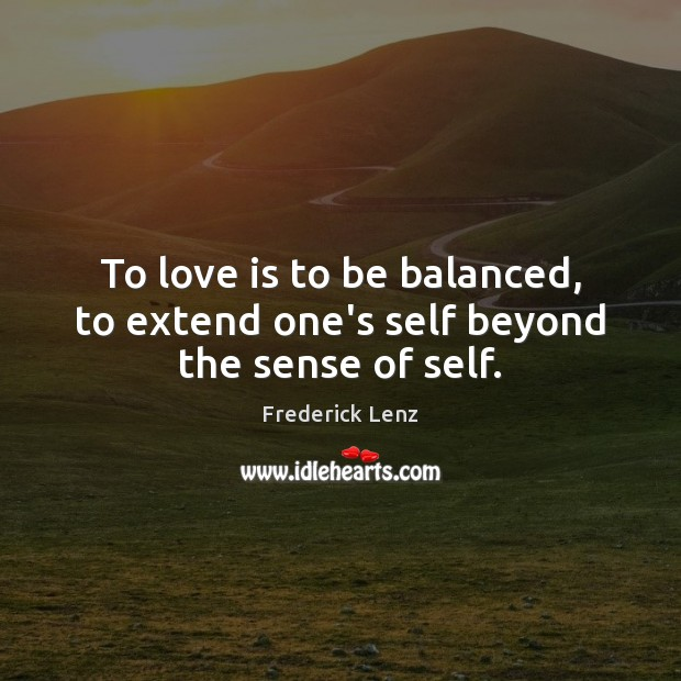 To love is to be balanced, to extend one's self beyond the sense of self. Image