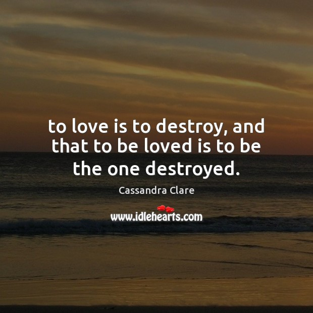 To love is to destroy, and that to be loved is to be the one destroyed. Image
