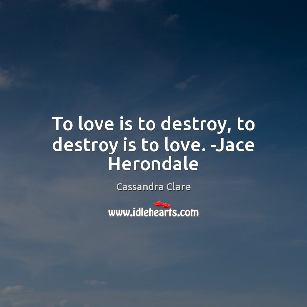 To love is to destroy, to destroy is to love. -Jace Herondale Image