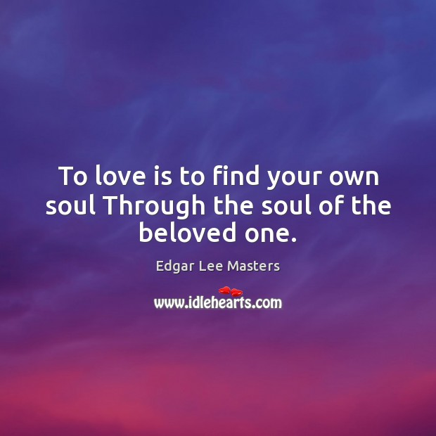 To love is to find your own soul Through the soul of the beloved one. Edgar Lee Masters Picture Quote