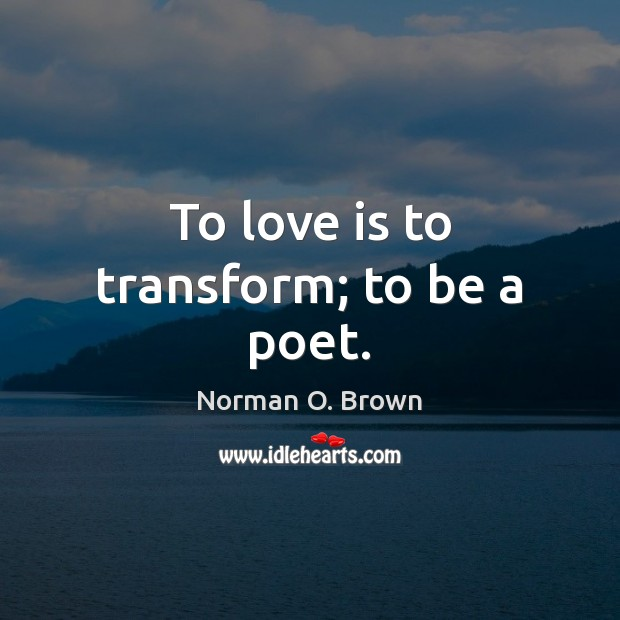 To love is to transform; to be a poet. Image