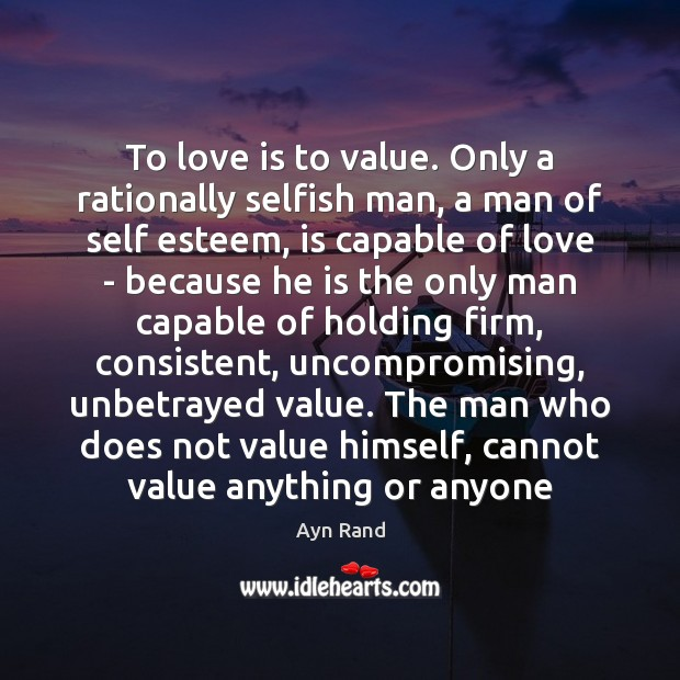 To love is to value. Only a rationally selfish man, a man Image