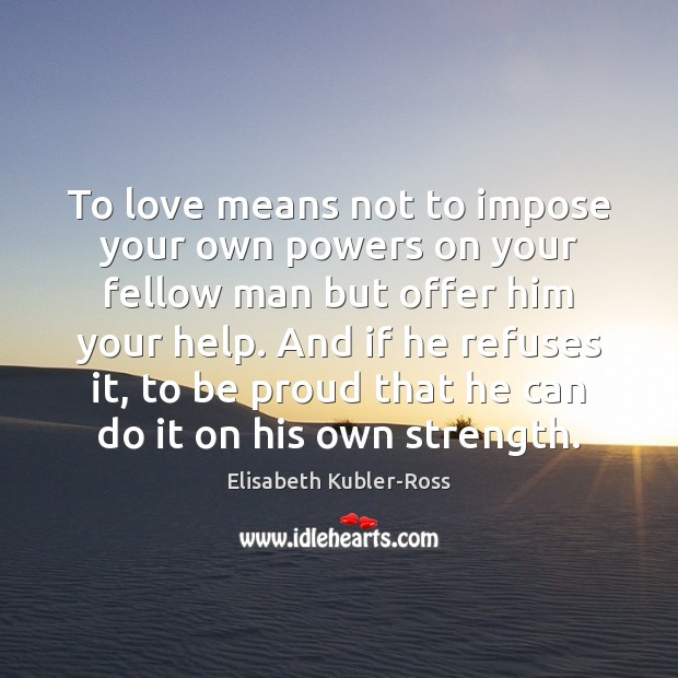 To love means not to impose your own powers on your fellow Elisabeth Kubler-Ross Picture Quote