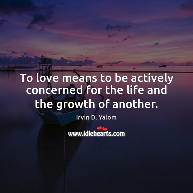 To love means to be actively concerned for the life and the growth of another. Image
