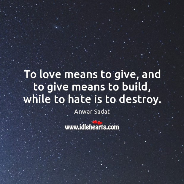 Image, To love means to give, and to give means to build, while to hate is to destroy.