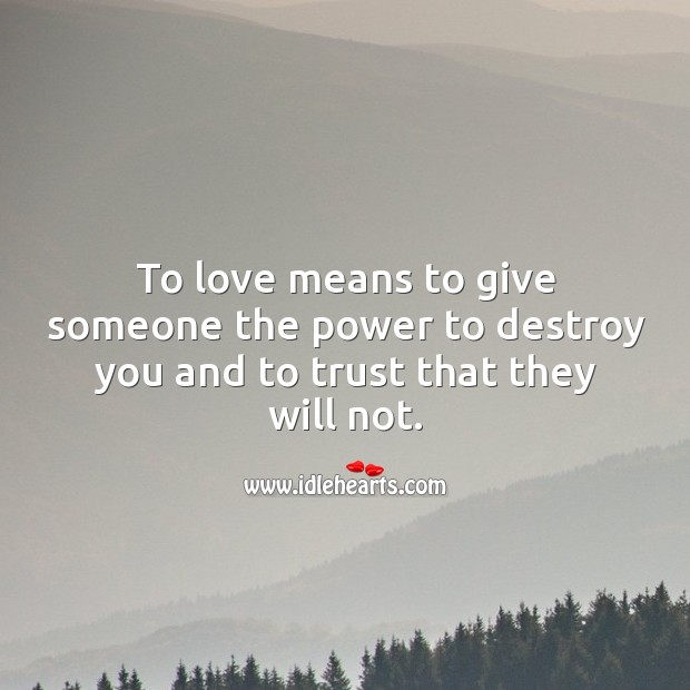 To love means to give someone the power to destroy you and to trust that they will not. Image