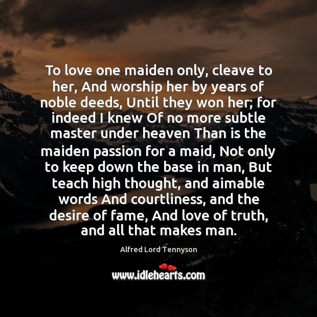 To love one maiden only, cleave to her, And worship her by Alfred Lord Tennyson Picture Quote