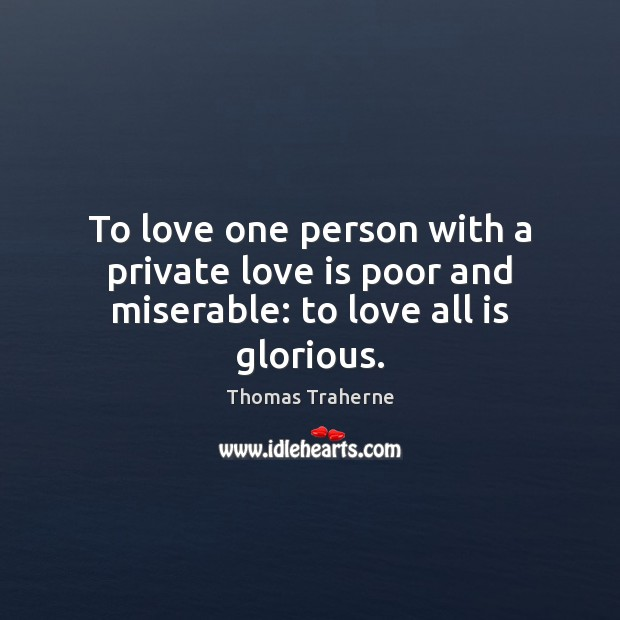 To love one person with a private love is poor and miserable: to love all is glorious. Image
