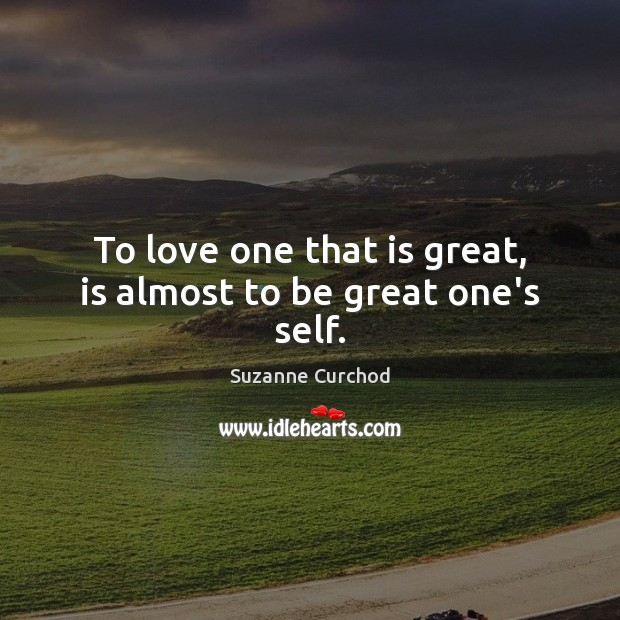 To love one that is great, is almost to be great one's self. Suzanne Curchod Picture Quote