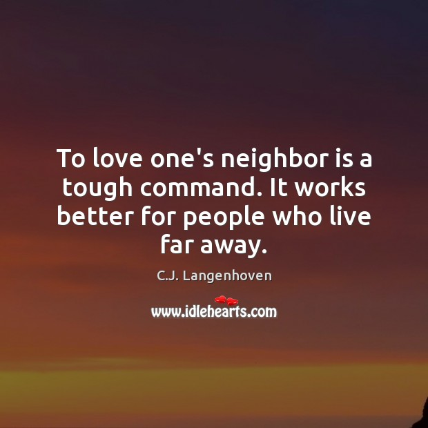 Image, To love one's neighbor is a tough command. It works better for people who live far away.