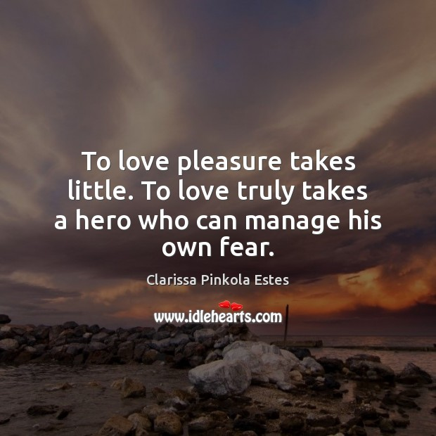 Image, To love pleasure takes little. To love truly takes a hero who can manage his own fear.