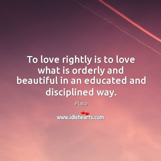 To love rightly is to love what is orderly and beautiful in an educated and disciplined way. Image