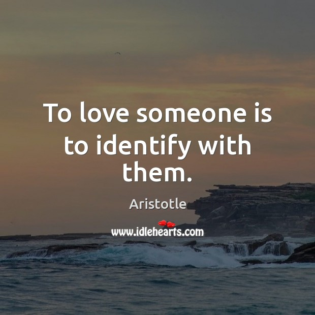 To love someone is to identify with them. Image