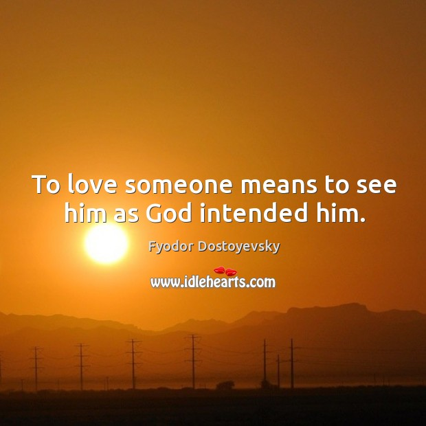 To love someone means to see him as God intended him. Image