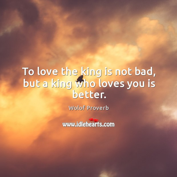 To love the king is not bad, but a king who loves you is better. Wolof Proverbs Image