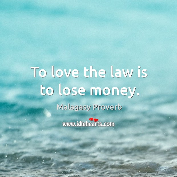 To love the law is to lose money. Malagasy Proverbs Image