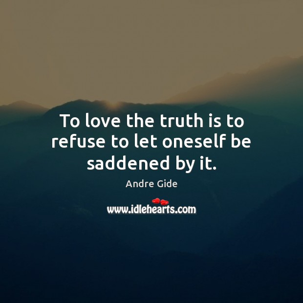 To love the truth is to refuse to let oneself be saddened by it. Andre Gide Picture Quote