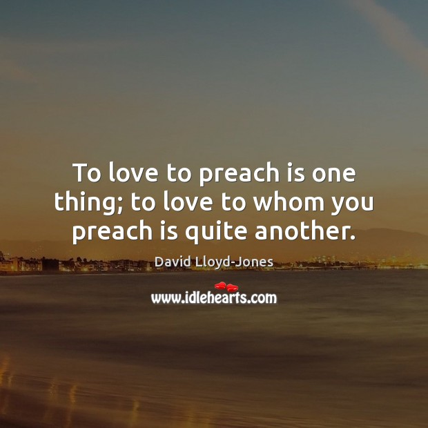 To love to preach is one thing; to love to whom you preach is quite another. David Lloyd-Jones Picture Quote
