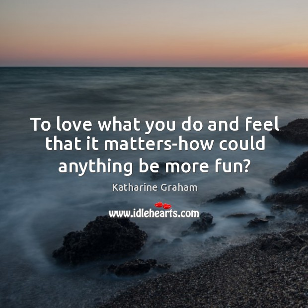 To love what you do and feel that it matters-how could anything be more fun? Katharine Graham Picture Quote