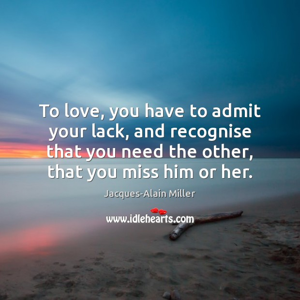 To love, you have to admit your lack, and recognise that you Image