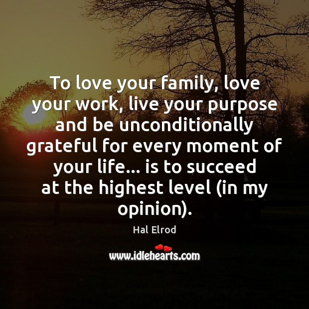 To love your family, love your work, live your purpose and be Hal Elrod Picture Quote