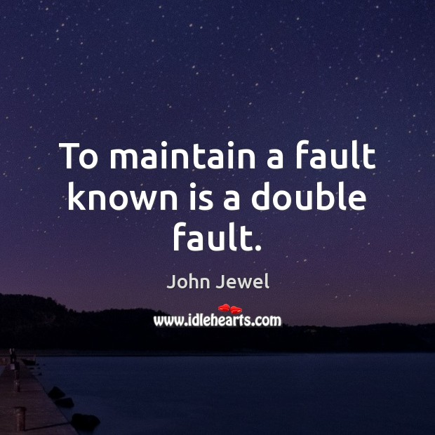 To maintain a fault known is a double fault. Image