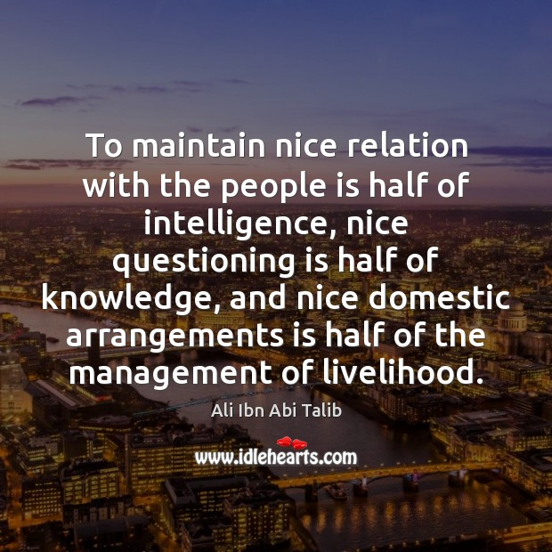 To maintain nice relation with the people is half of intelligence, nice Ali Ibn Abi Talib Picture Quote
