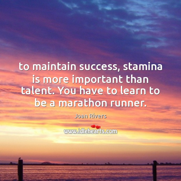 To maintain success, stamina is more important than talent. You have to Image