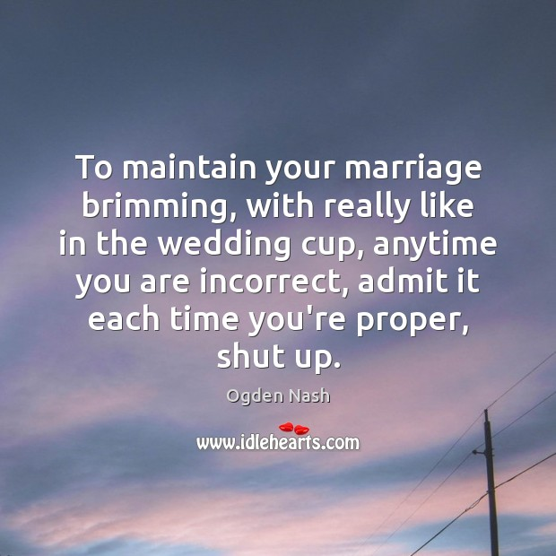 To maintain your marriage brimming, with really like in the wedding cup, Ogden Nash Picture Quote