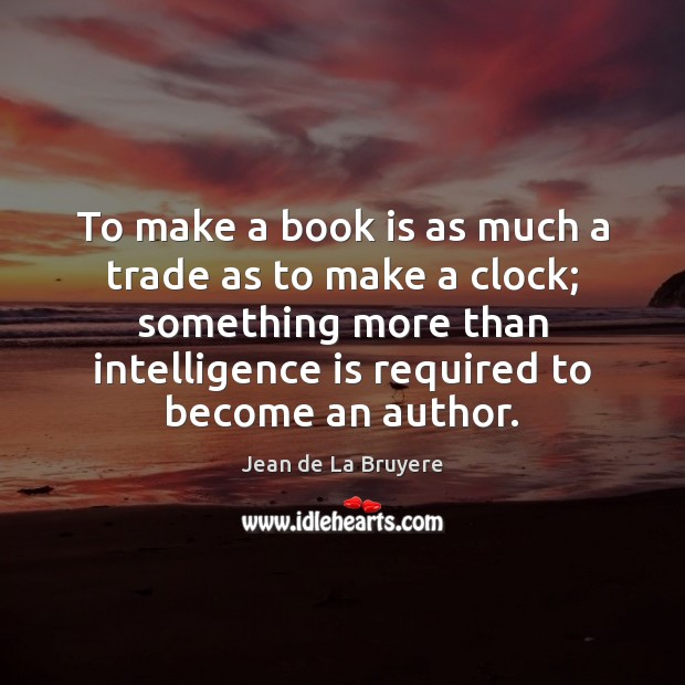 To make a book is as much a trade as to make Intelligence Quotes Image