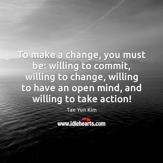 To make a change, you must be: willing to commit, willing to Tae Yun Kim Picture Quote