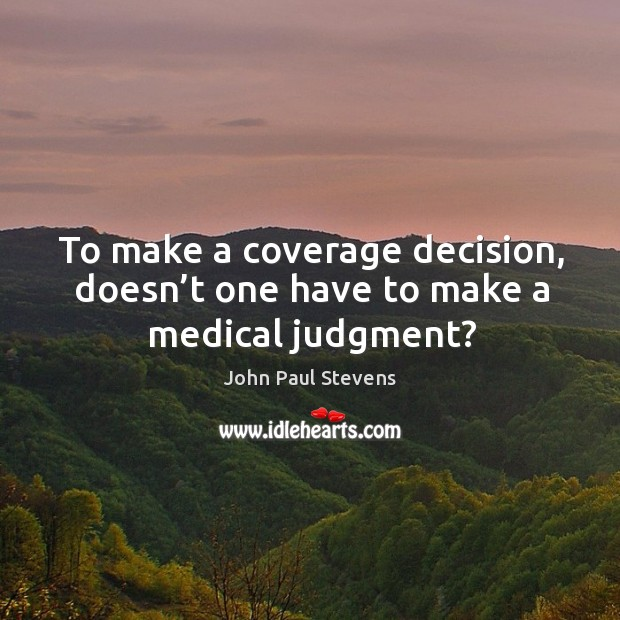To make a coverage decision, doesn't one have to make a medical judgment? John Paul Stevens Picture Quote