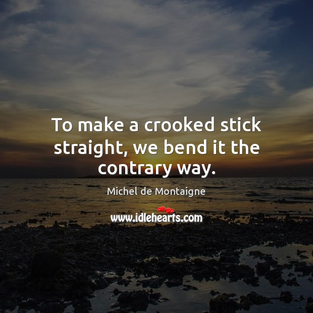 Image, To make a crooked stick straight, we bend it the contrary way.