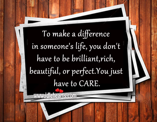 To make a difference in someone's life you just have to care. Image