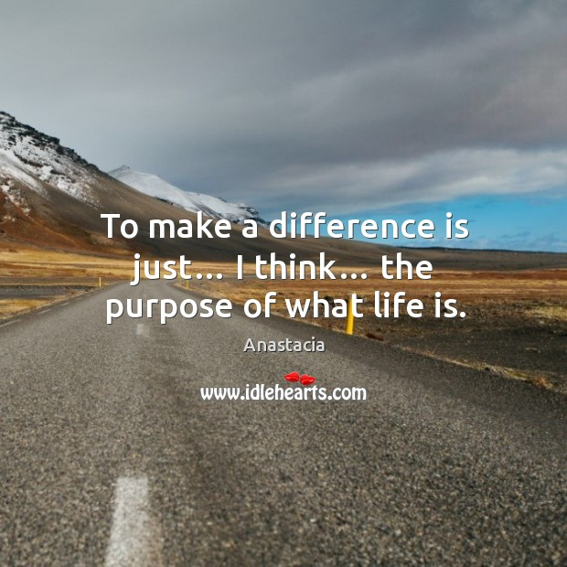 Image, To make a difference is just… I think… the purpose of what life is.