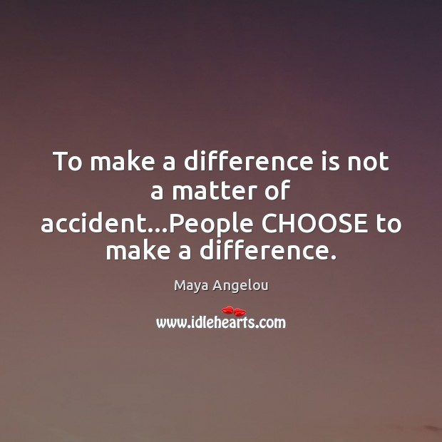 Image, To make a difference is not a matter of accident…People CHOOSE to make a difference.