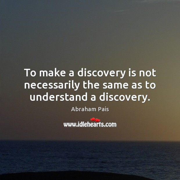 Image, To make a discovery is not necessarily the same as to understand a discovery.