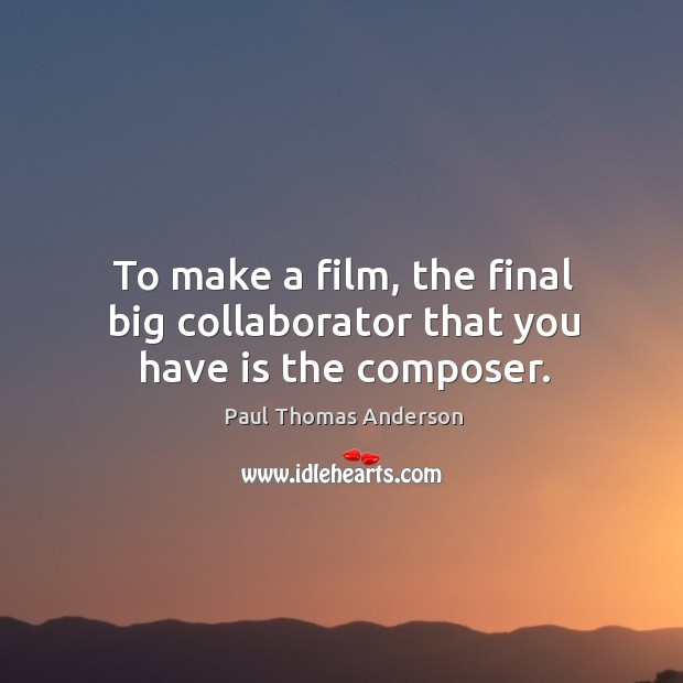 To make a film, the final big collaborator that you have is the composer. Paul Thomas Anderson Picture Quote