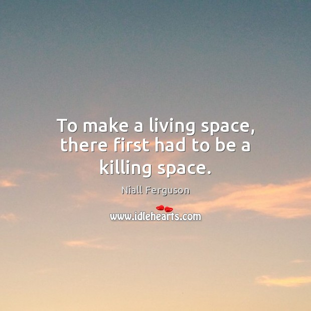 To make a living space, there first had to be a killing space. Image