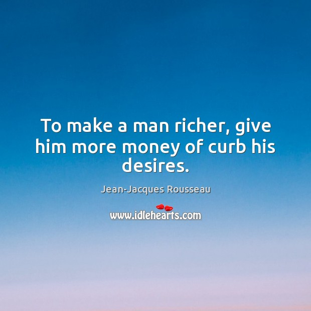 To make a man richer, give him more money of curb his desires. Jean-Jacques Rousseau Picture Quote