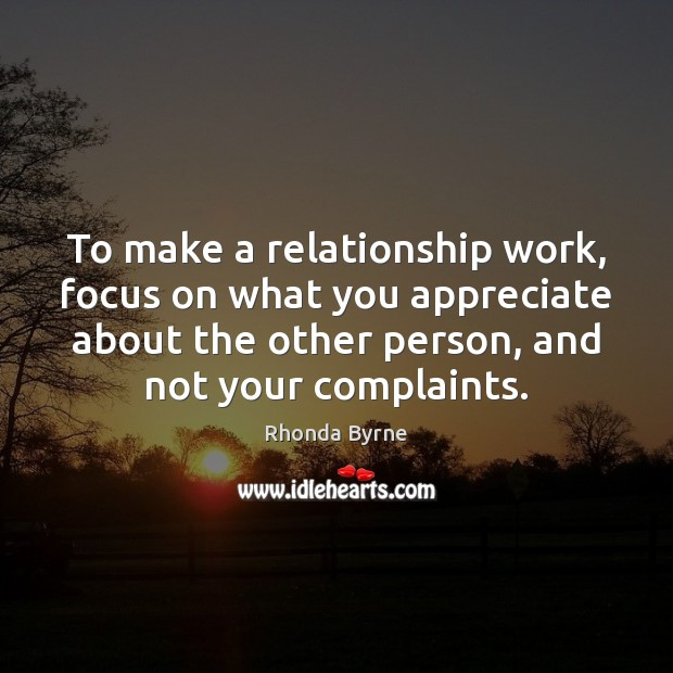 To make a relationship work, focus on what you appreciate about the Rhonda Byrne Picture Quote