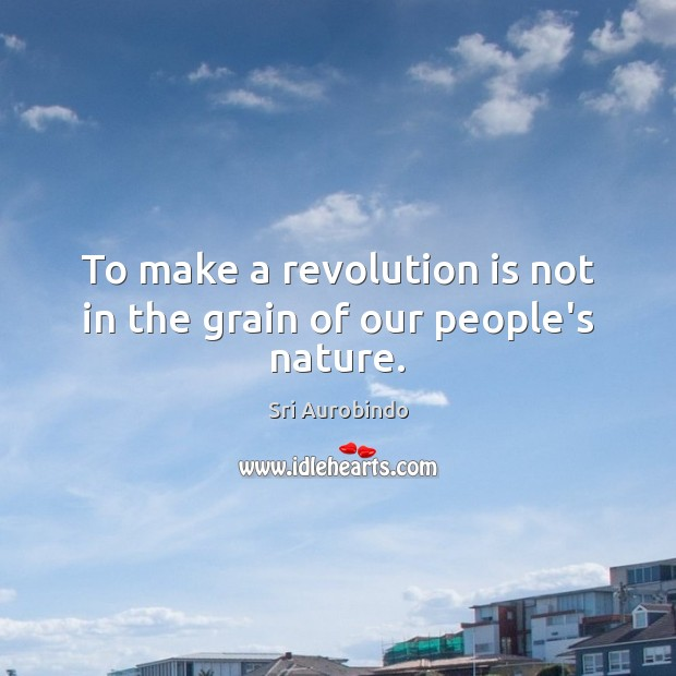 To make a revolution is not in the grain of our people's nature. Sri Aurobindo Picture Quote