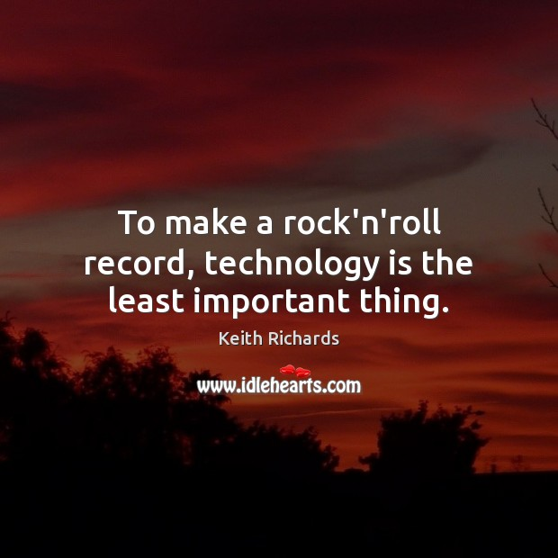 To make a rock'n'roll record, technology is the least important thing. Technology Quotes Image