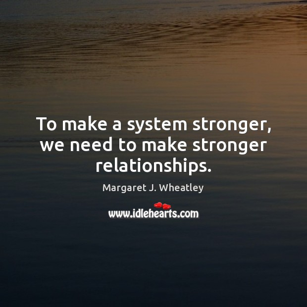 To make a system stronger, we need to make stronger relationships. Margaret J. Wheatley Picture Quote