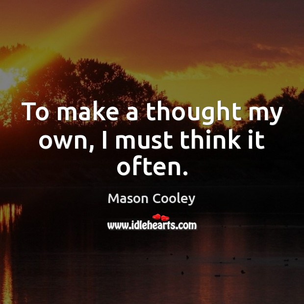 To make a thought my own, I must think it often. Mason Cooley Picture Quote
