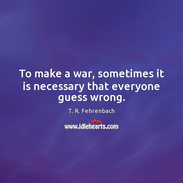 To make a war, sometimes it is necessary that everyone guess wrong. T. R. Fehrenbach Picture Quote