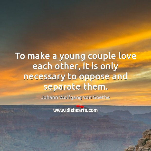 To make a young couple love each other, it is only necessary to oppose and separate them. Johann Wolfgang von Goethe Picture Quote