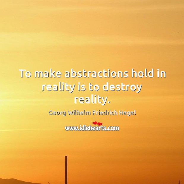To make abstractions hold in reality is to destroy reality. Georg Wilhelm Friedrich Hegel Picture Quote