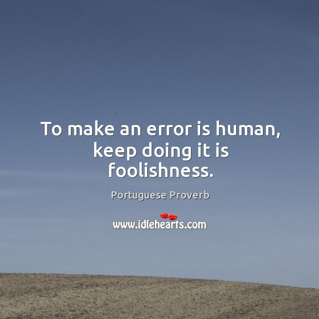 To make an error is human, keep doing it is foolishness. Image